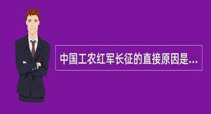 中国工农红军长征的直接原因是()。