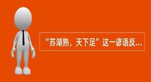 """""""苏湖熟,天下足""""这一谚语反映出太湖流域已成为全国最重要的粮仓,全国经济重心从黄"""