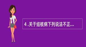 4 .关于结核病下列说法不正确的是A .结核病是结核杆菌引起的一种慢性传染病B