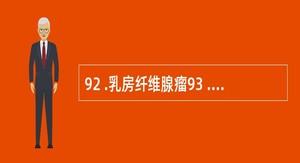 92 .乳房纤维腺瘤93 . Paget 病94 .乳腺囊性增生病A .乳房肿胀