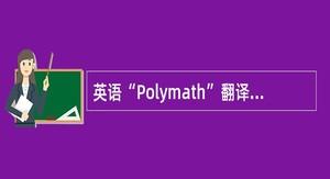 """英语""""Polymath""""翻译成中文的意思是()"""