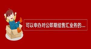 可以申办对公即期结售汇业务的分支机构包括()。