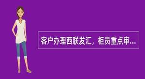 客户办理西联发汇,柜员重点审核()。