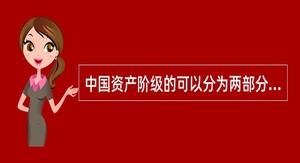 中国资产阶级的可以分为两部分:官僚资产阶级、民族资产阶级。
