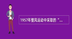 """1957年整风运动中采取的""""四大""""是()。"""