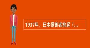 1937年,日本侵略者挑起()事变,全国抗日战争爆发。