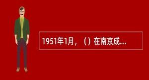 1951年1月,()在南京成立,刘伯承任院长兼政治委员,毛泽东称它的建立是中国人