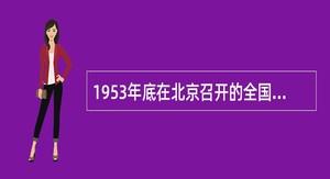 1953年底在北京召开的全国军事系统党的高级干部会议,对人民解放军的建设进行了总