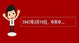 1947年3月19日,中共中央机关撤出延安。在此后的一个半月时间里,()指挥西北