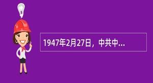1947年2月27日,中共中央发出《关于在军队中组织党委会的指示》,决定恢复19