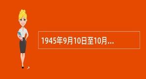 1945年9月10日至10月12日,晋冀鲁豫军区司令员刘伯承、政治委员邓小平指挥