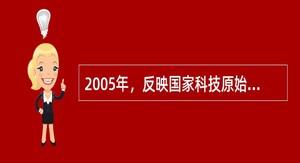 2005年,反映国家科技原始创新能力的国家自然科学奖和国家技术发明奖的获奖项目总