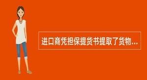 进口商凭担保提货书提取了货物后,就丧失了()的权利。