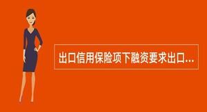 出口信用保险项下融资要求出口商在中国出口信用保险公司投保().