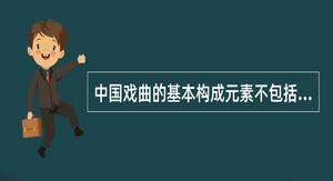 中国戏曲的基本构成元素不包括以下哪种类型作品()。