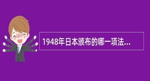 1948年日本颁布的哪一项法令打破了中央集权的教育行政制度()