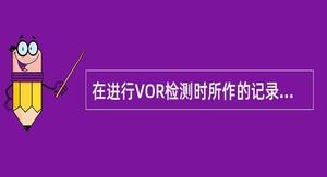 在进行VOR检测时所作的记录应包括().