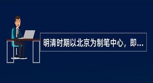 明清时期以北京为制笔中心,即所谓()。