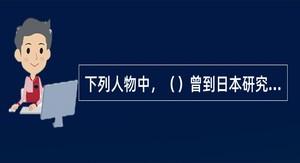 下列人物中,()曾到日本研究书法。