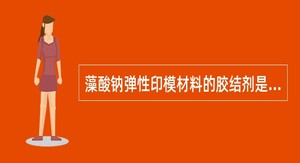 藻酸钠弹性印模材料的胶结剂是()。
