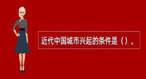 近代中国城市兴起的条件是()。