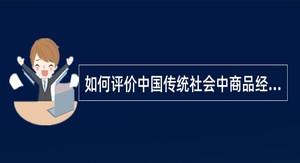 如何评价中国传统社会中商品经济的作用?