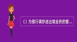 ()为银行调钞进出境业务的管理机关.