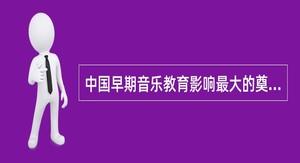 中国早期音乐教育影响最大的奠基人是?()