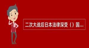 二次大战后日本法律深受()国法的影响。