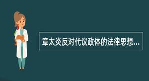 章太炎反对代议政体的法律思想集中体现于()