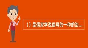 ()是儒家学说倡导的一种的治国理论,占据二千余年封建统治。