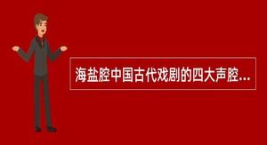 海盐腔中国古代戏剧的四大声腔之一。