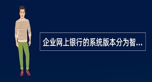 企业网上银行的系统版本分为智博版、智锐版、智信版以及()。