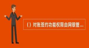 ()对账签约功能权限由网银管理员设置。