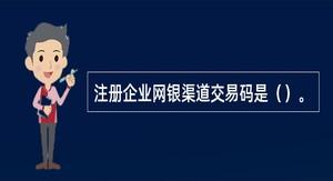 注册企业网银渠道交易码是()。